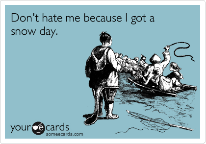 someecards.com - Don't hate me because I got a snow day.