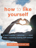 How to Like Yourself: A Teen's Guide to Quieting Your Inner Critic and Building Lasting Self-Esteem, Author: Cheryl M Bradshaw