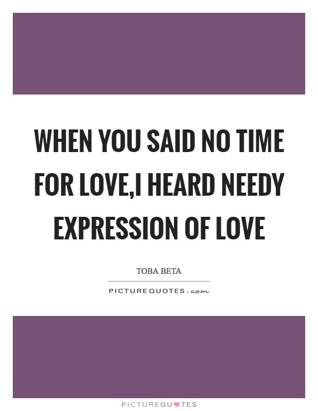 When You Said No Time For Lovei Heard Needy Expression Of Love