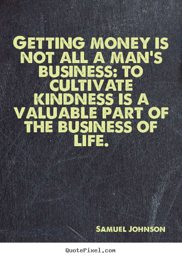 Life Quotes Getting Money Is Not All A Man S Business To Cultivate