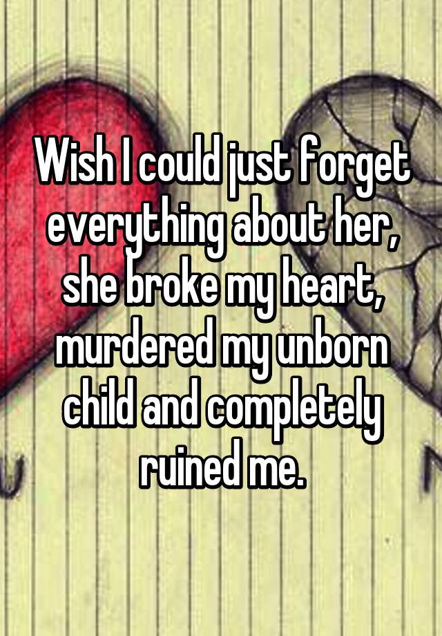 Wish I Could Just Forget Everything About Her She Broke My Heart