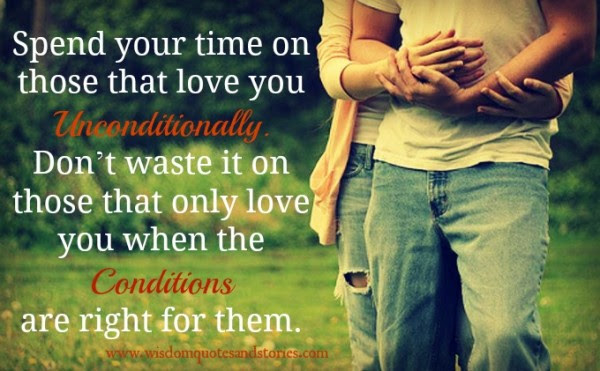 Spend Your Time On Those Who Love You Unconditionally Wisdom