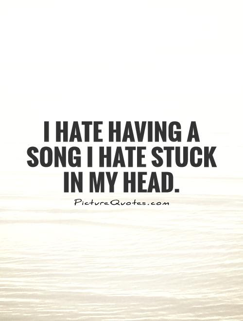 I Hate Having A Song I Hate Stuck In My Head Picture Quotes