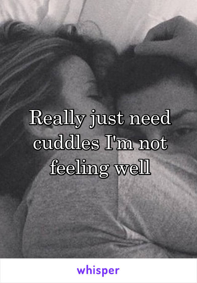 Really Just Need Cuddles Im Not Feeling Well