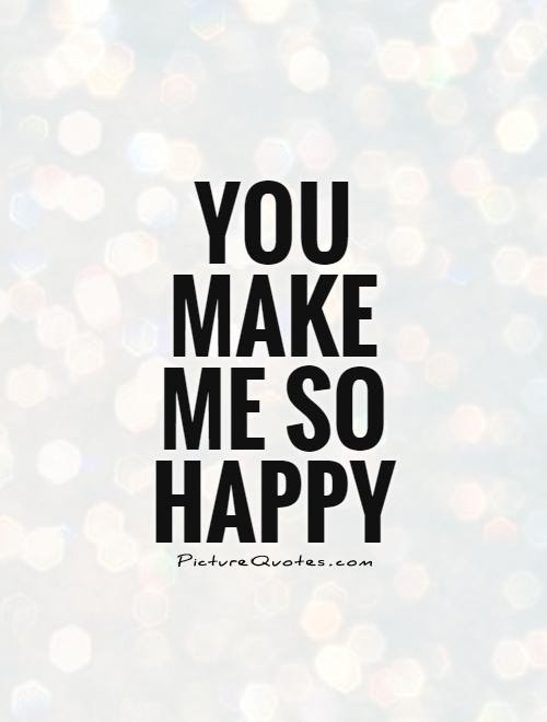 You Make Me So Happy Picture Quotes