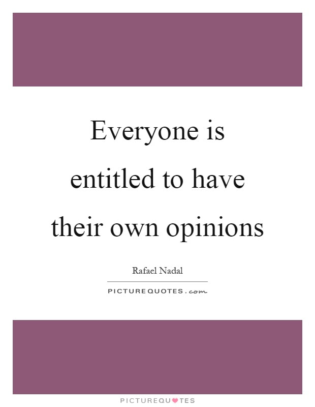 Everyone Is Entitled To Have Their Own Opinions Picture Quotes