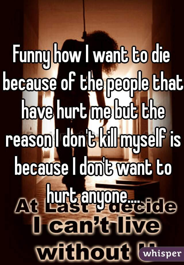 Funny How I Want To Die Because Of The People That Have Hurt Me But The