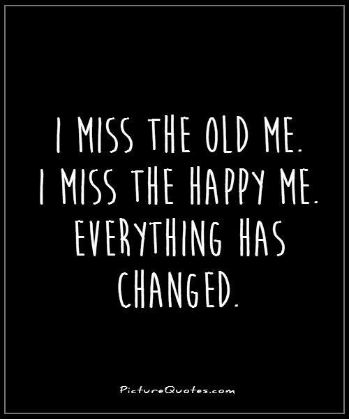 I Miss The Old Me I Miss The Happy Me Everything Has Changed