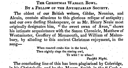 THE CHRISTMAS WASSAIL BOWL BY A FELLOW OF THE ANTIQUARIAN SOCIETY The oldest of our British writers Gildas Nennius and Alcuin contain allusions to this glorious relique of antiquity and our own darling Shakespeare or as Mr Henry Neale most originally designates him the sweet swan of Avon shows his intimate acquaintance with the Saxon Chronicle Matthew of Westminster Geoffery of Monmouth and William of Malms bury by alluding to this ancient Christmas enjoyment in the song When roasted crabs hiss in the bowl Then nightly sings the staring owl Te whit te whoo Twelfth Night