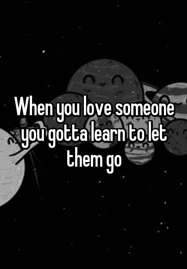 When You Love Someone You Gotta Learn To Let Them Go