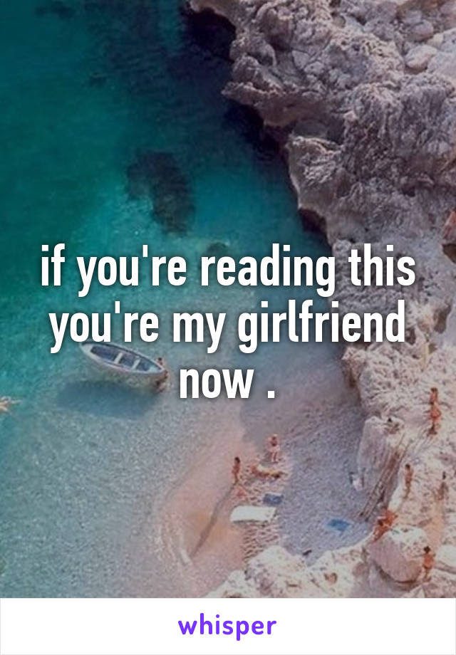 If Youre Reading This Youre My Girlfriend Now