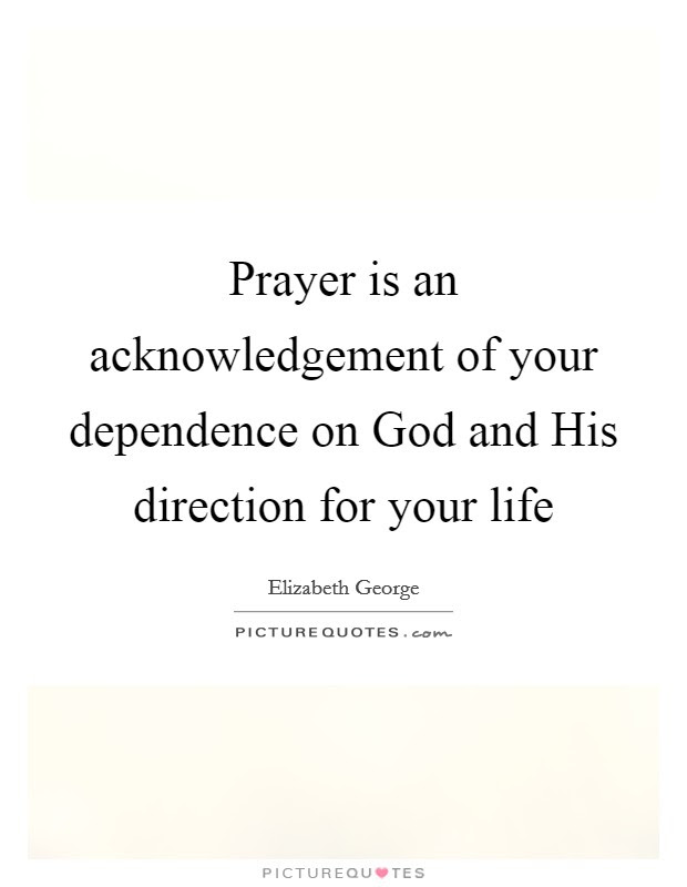 Prayer Is An Acknowledgement Of Your Dependence On God And His