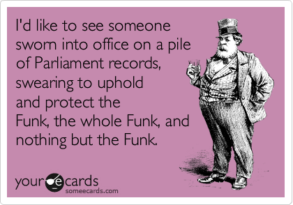 someecards.com - I'd like to see someone sworn into office on a pile of Parliament records, swearing to uphold and protect the Funk, the whole Funk, and nothing but the Funk.