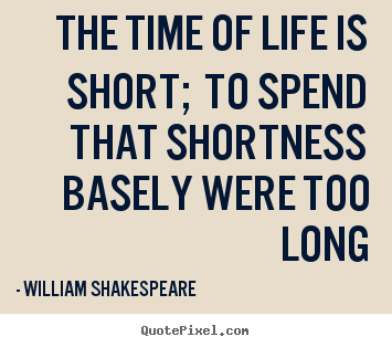 Make Picture Quotes About Life The Time Of Life Is Short To Spend