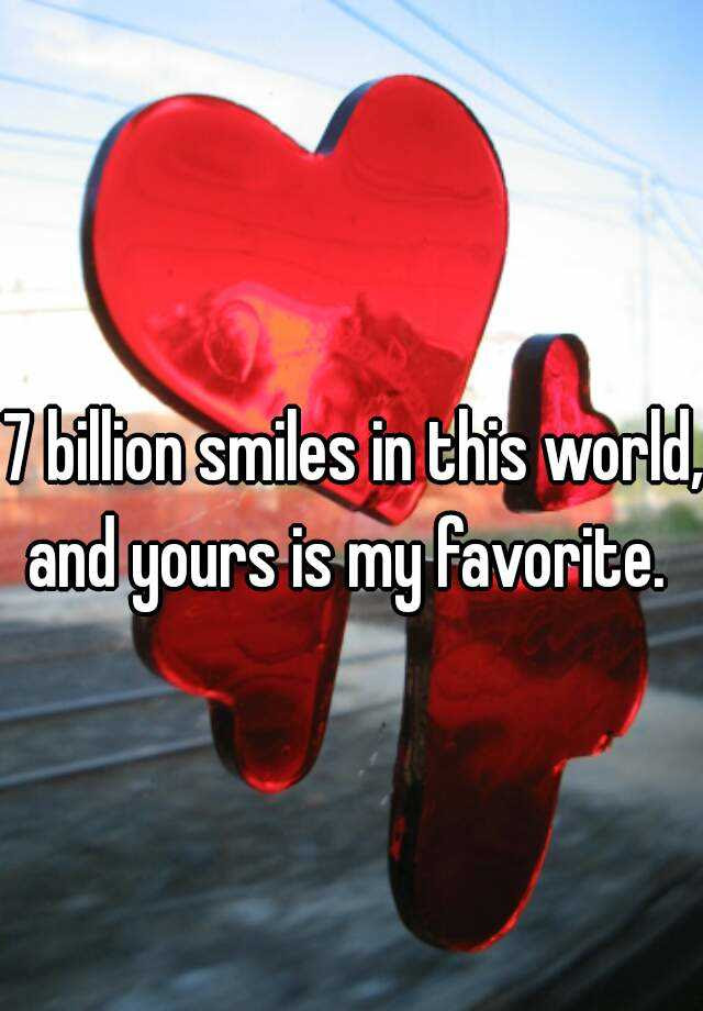 7 Billion Smiles In This World And Yours Is My Favorite