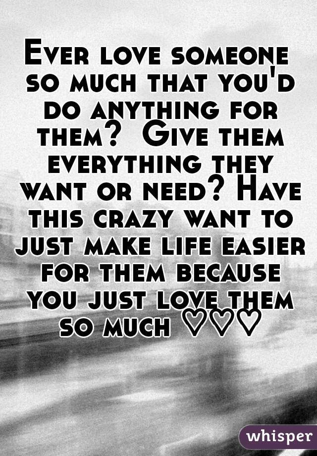 Ever Love Someone So Much That Youd Do Anything For Them Give Them