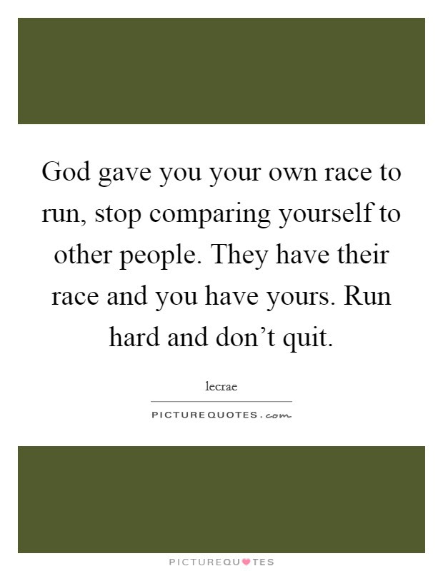 God Gave You Your Own Race To Run Stop Comparing Yourself To