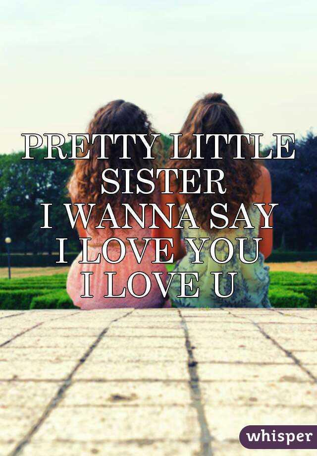 Pretty Little Sister I Wanna Say I Love You I Love U
