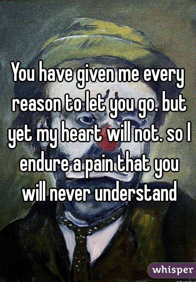 You Have Given Me Every Reason To Let You Go But Yet My Heart Will Not