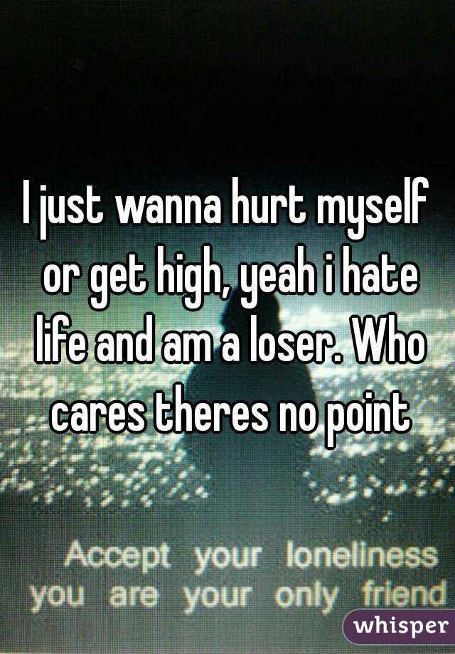 I Just Wanna Hurt Myself Or Get High Yeah I Hate Life And Am A Loser