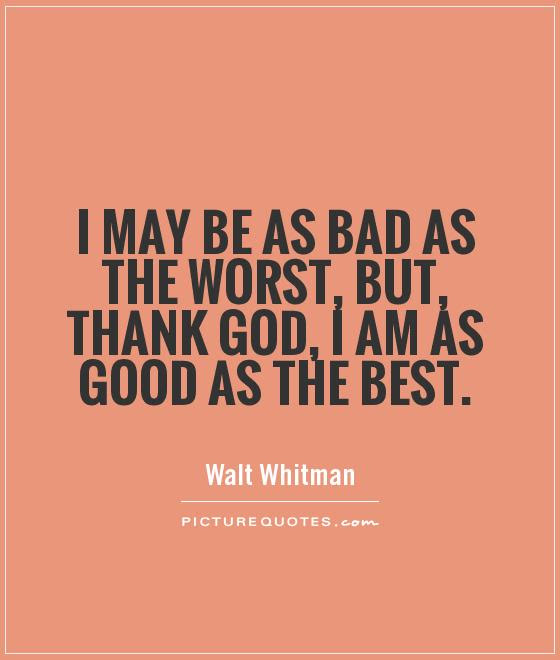 I May Be As Bad As The Worst But Thank God I Am As Good As