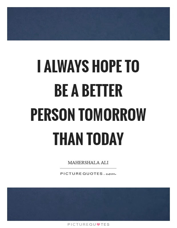 I Always Hope To Be A Better Person Tomorrow Than Today Picture Quotes