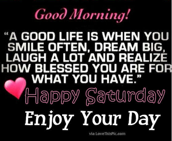 Good Morning Happy Saturday Its A Good Life Enjoy Your Day Pictures