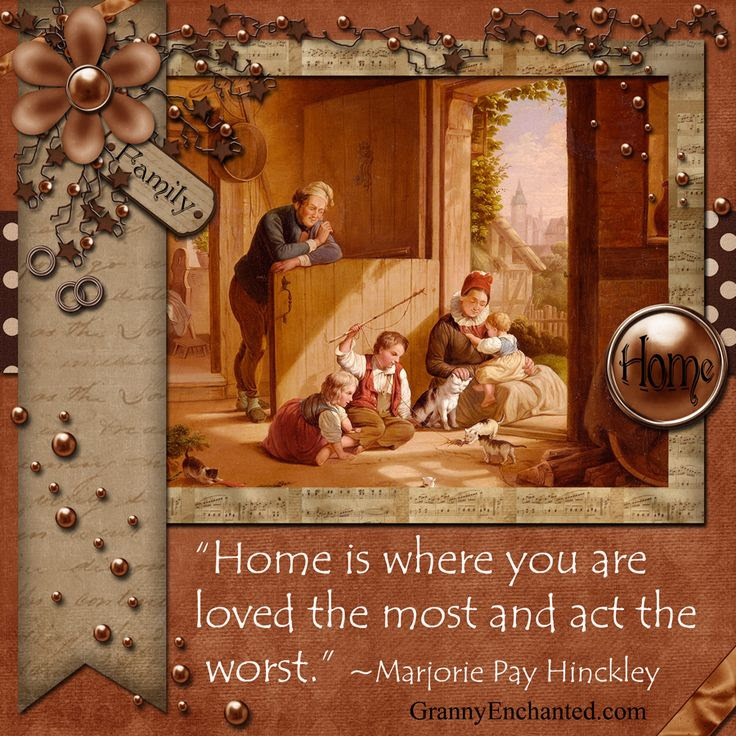 """Home is where you are loved the most and act the worst."" ~Marjorie Pay Hinckley Printable Quote http://commons.wikimedia.org/wiki/File:Home_is_where_you_are_loved_the_most..jpg"