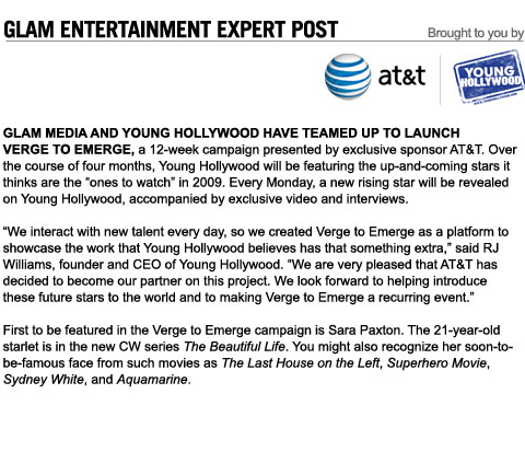 AT&T / Young Hollywood Verge to Emerge - Glam Media and Young Hollywood have teamed up to launch Verge to Emerge, a 12-week campaign presented by exclusive sponsor AT&T. Over the course of four months, Young Hollywood will be featuring the up-and-coming stars it thinks are the ones to watch in 2009. - Click through for more information