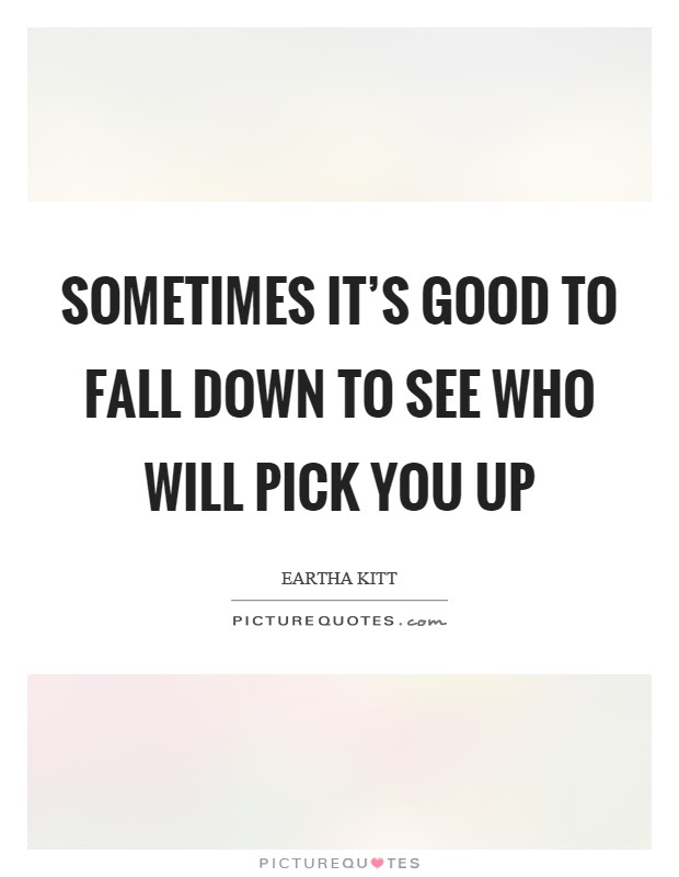 Sometimes Its Good To Fall Down To See Who Will Pick You Up