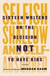 Selfish, Shallow, and Self-Absorbed: Sixteen Writers on Their Decision Not To Have Kids