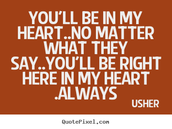 Quotes About Love Youll Be In My Heartno Matter What They Say
