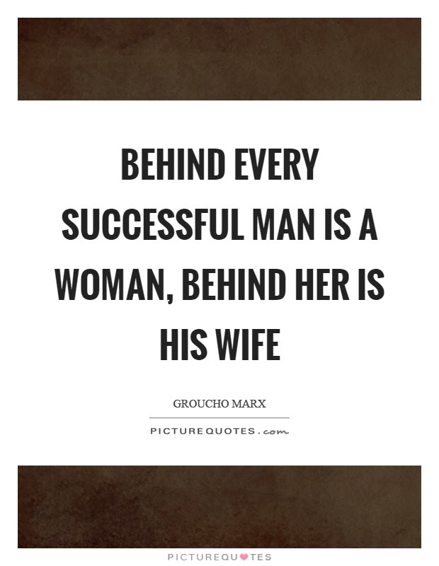 Behind Every Successful Man Is A Woman Behind Her Is His Wife