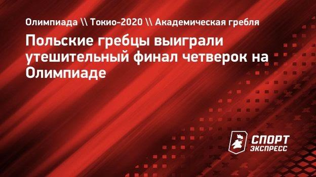 Польские гребцы выиграли утешительный финал четверок наОлимпиаде