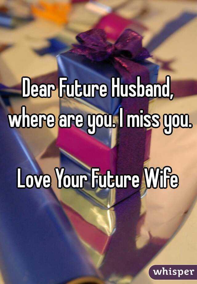 Dear Future Husband Where Are You I Miss You Love Your Future Wife