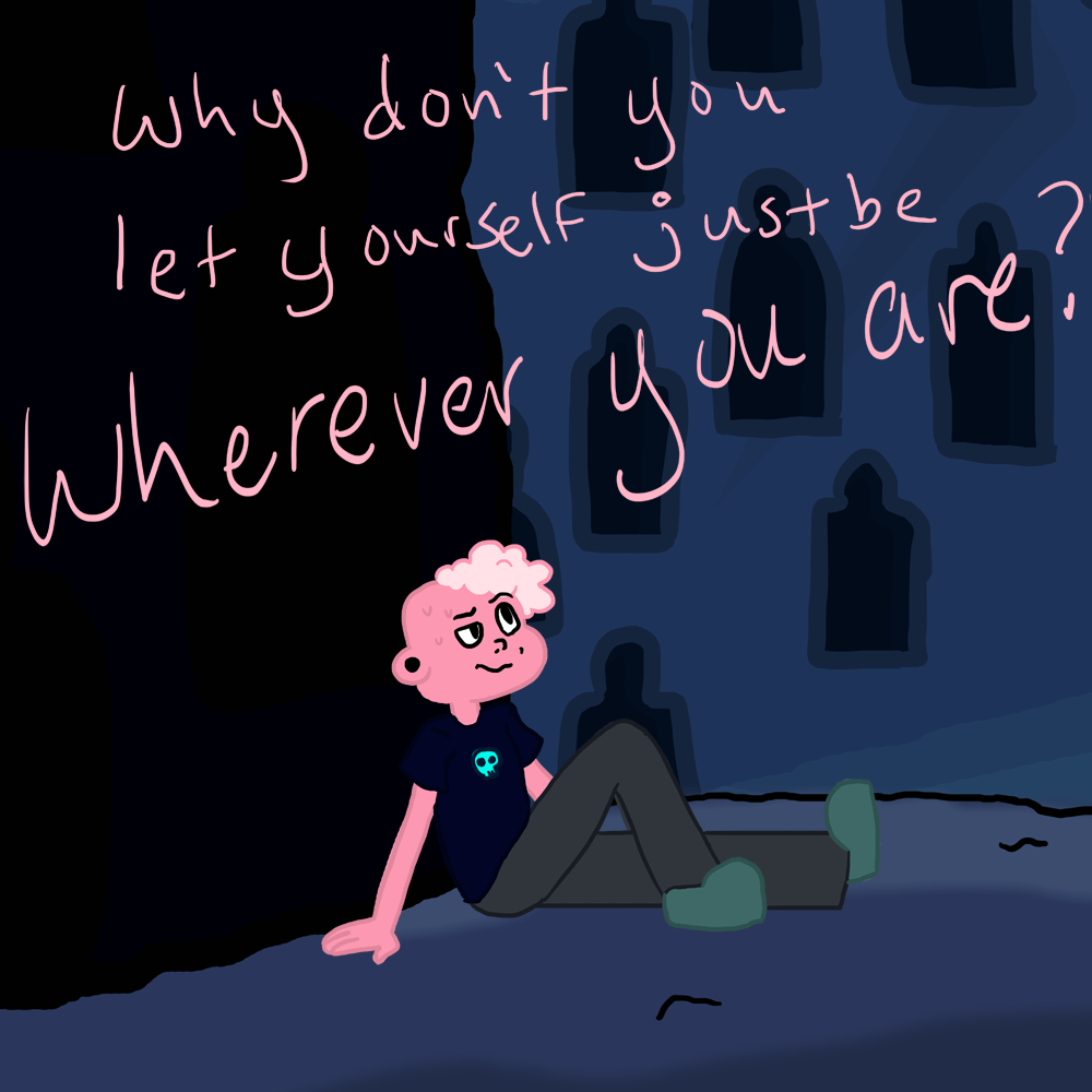 why don't you let yourself just be somewhere different? [X]