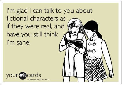 someecards.com - I'm glad I can talk to you about fictional characters as if they were real, and have you still think I'm sane.