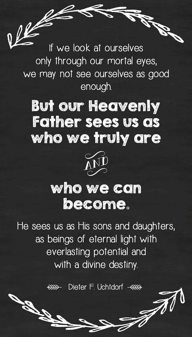 'If we look at ourselves only  through our mortal eyes, we may not see ourselves as good enough. But  our Heavenly Father sees us as who we truly are and who we can become.  He sees us as His sons and daughters, as beings of eternal light with  everlasting potential and with a divine destiny.' - Dieter F. Uchtdorf