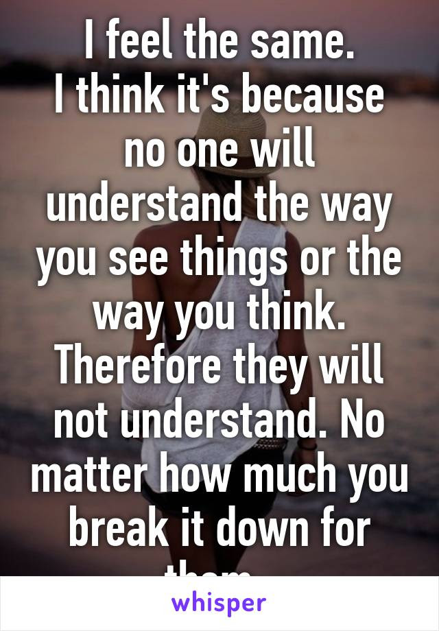 I Feel The Same I Think Its Because No One Will Understand The Way
