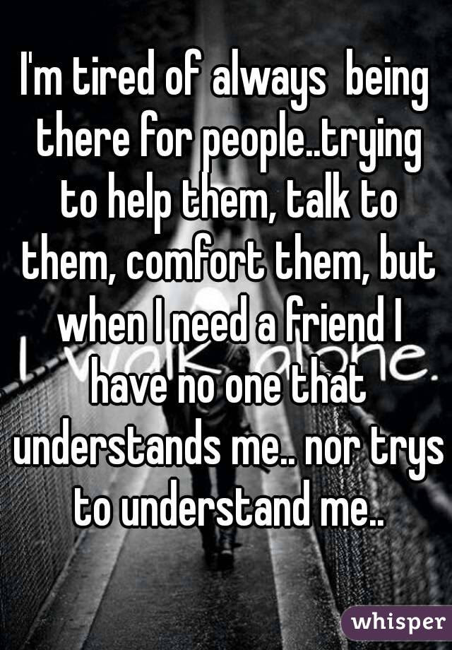 Im Tired Of Always Being There For Peopletrying To Help Them