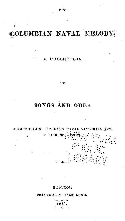COLUMBIAN NAVAL MELODY A COLLECTION SONGS AND ODES COMPOSED ON THE LATE NAVAL VICTORIES ANB OTHER OCCASIONS BOSTON PBINTED BY HANS LUND 1813