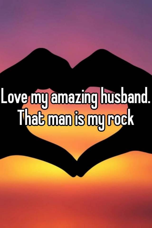 Love My Amazing Husband That Man Is My Rock