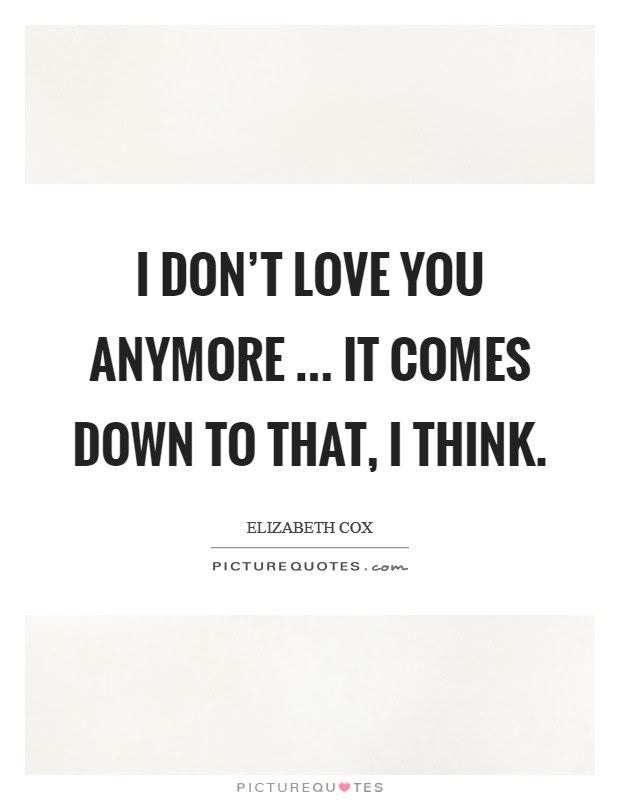 I Dont Love You Anymore It Comes Down To That I Think