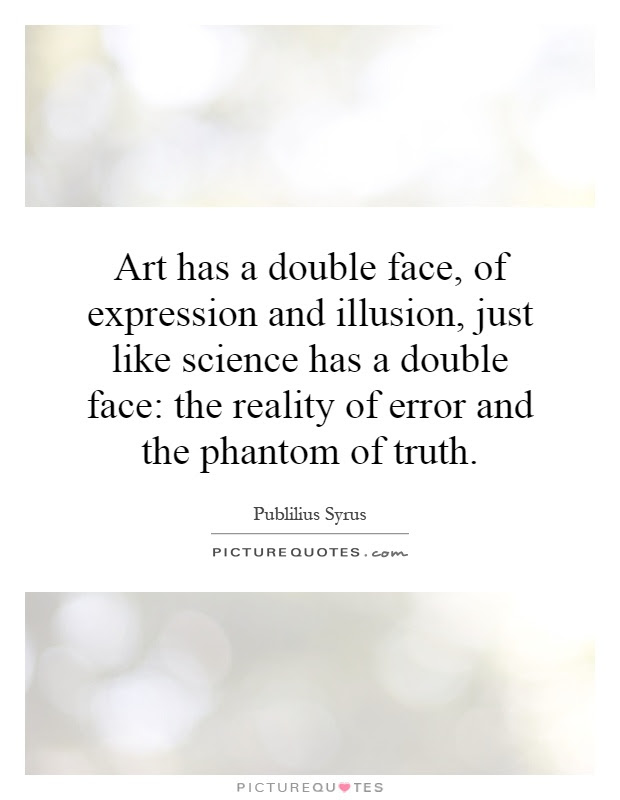 Art has a double face, of expression and illusion, just