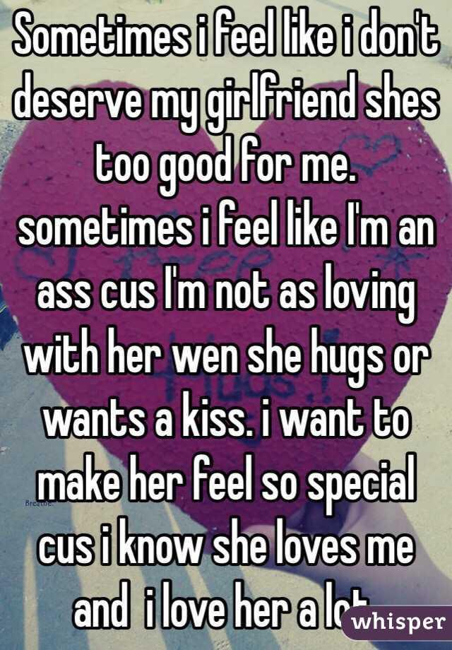 Sometimes I Feel Like I Dont Deserve My Girlfriend Shes Too Good