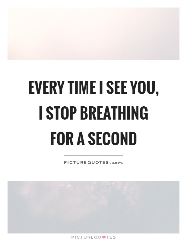 Every Time I See You I Stop Breathing For A Second Picture Quotes