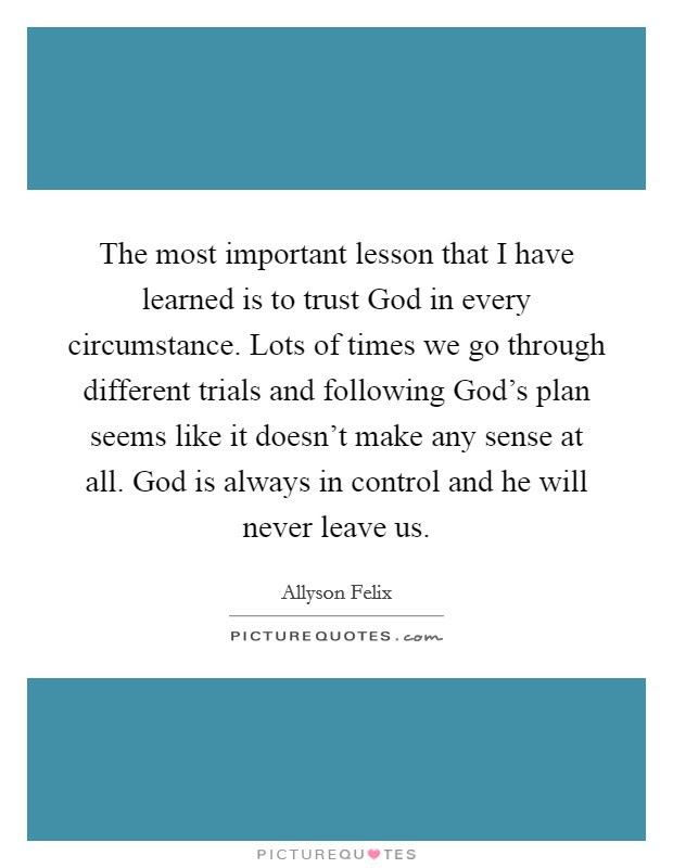 The Most Important Lesson That I Have Learned Is To Trust God In