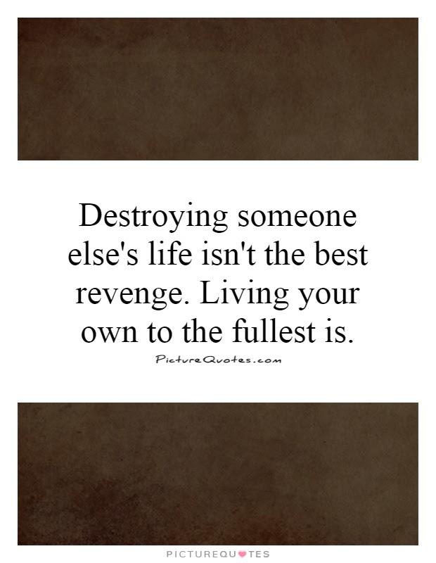 Destroying Someone Elses Life Isnt The Best Revenge Living