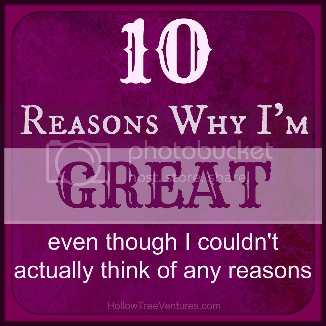 10 Reasons Why I'm Great (even though I'm not)
