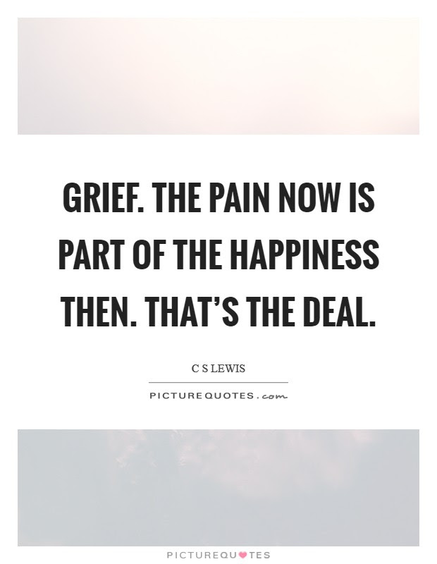Grief The Pain Now Is Part Of The Happiness Then Thats The